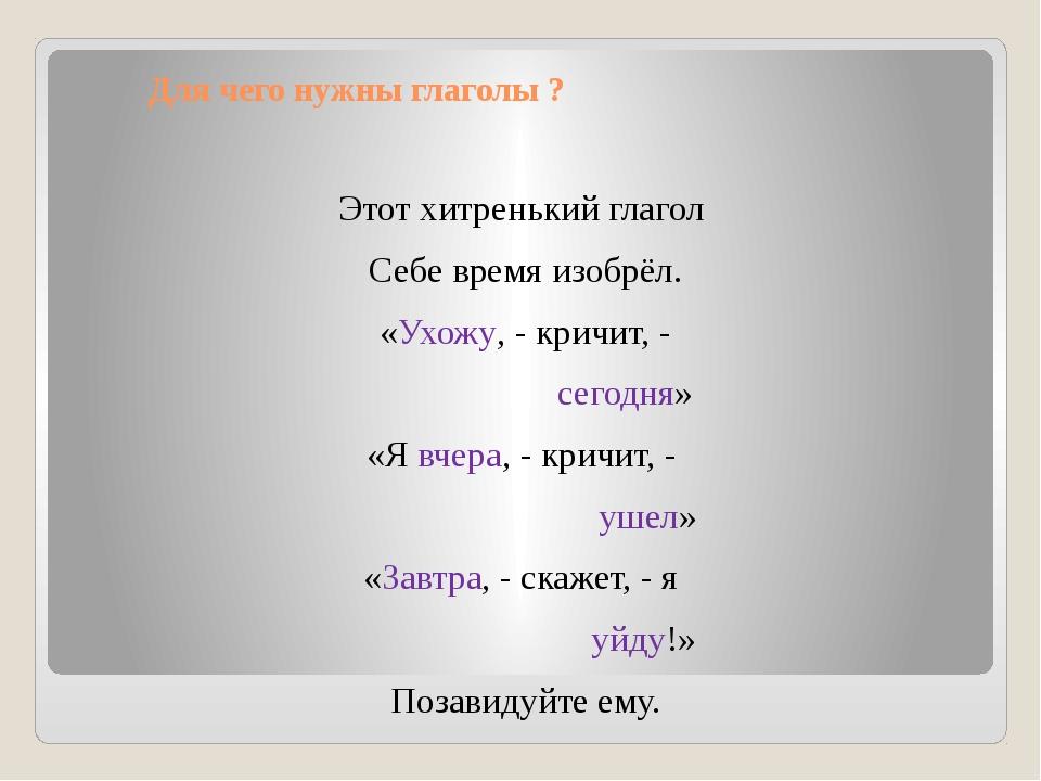 Для чего нужны глаголы ? Этот хитренький глагол Себе время изобрёл. «Ухожу,...