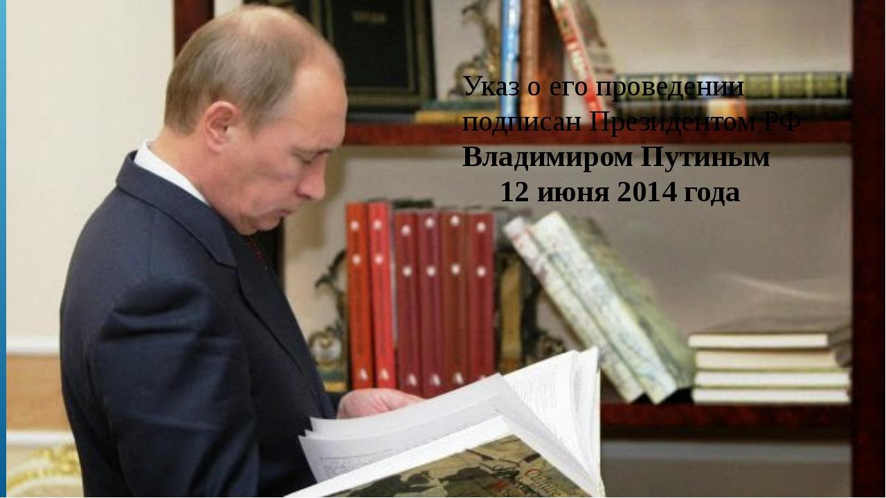 Указ о его проведении подписан Президентом РФ Владимиром Путиным 12 июня 201...