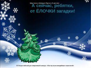 А сейчас, ребятки, от ЁЛОЧКИ загадки! http://www.o-detstve.ru Портал «О детст