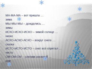 МА-МА-МА – вот пришла … зима МЫ-МЫ-МЫ – дождались … зимы ИСКО-ИСКО-ИСКО – зи