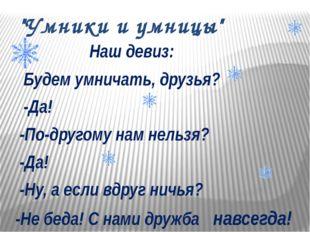 """""""Умники и умницы"""" Наш девиз: Будем умничать, друзья? -Да! -По-другому нам нел"""