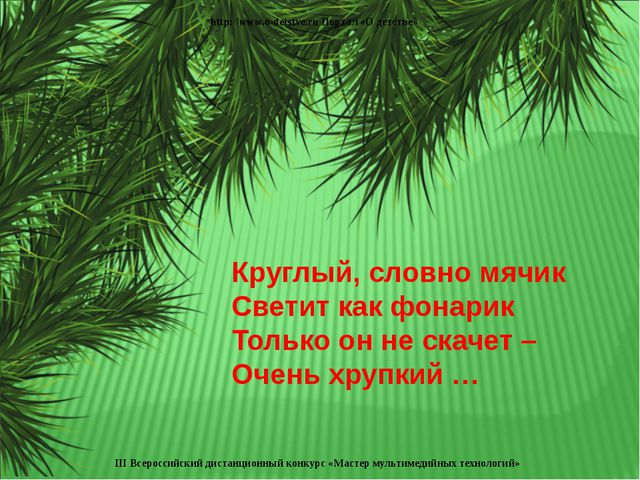 Круглый, словно мячик Светит как фонарик Только он не скачет – Очень хрупкий...
