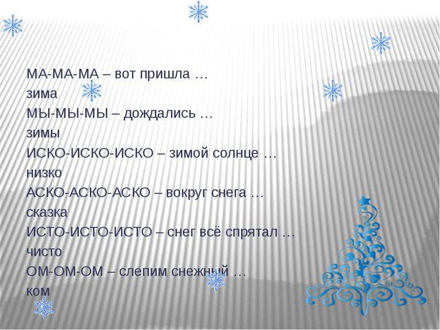 МА-МА-МА – вот пришла … зима МЫ-МЫ-МЫ – дождались … зимы ИСКО-ИСКО-ИСКО – зи...