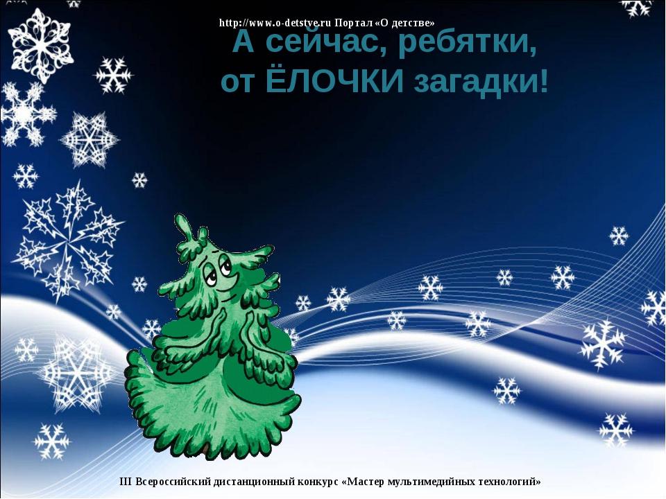 А сейчас, ребятки, от ЁЛОЧКИ загадки! http://www.o-detstve.ru Портал «О детст...