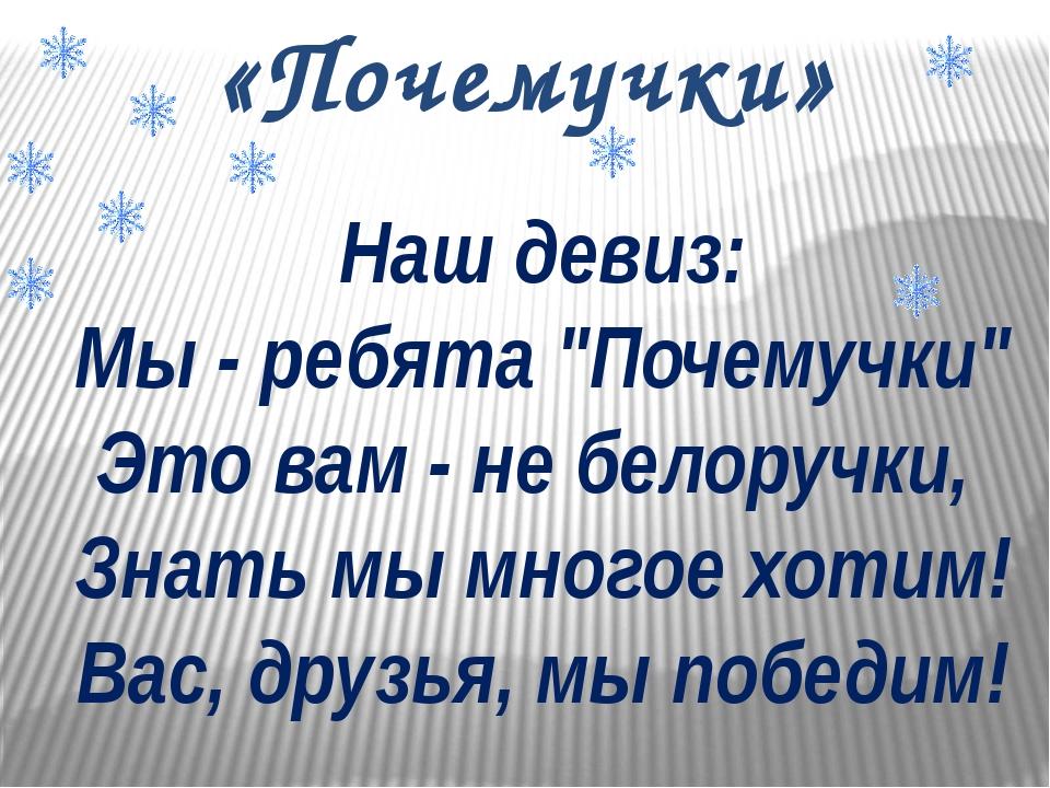 """Наш девиз: Мы - ребята """"Почемучки"""" Это вам - не белоручки, Знать мы многое хо..."""