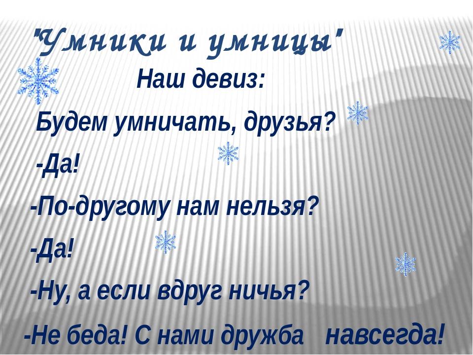 """""""Умники и умницы"""" Наш девиз: Будем умничать, друзья? -Да! -По-другому нам нел..."""