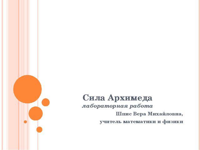Сила Архимеда лабораторная работа Шпис Вера Михайловна, учитель математики и...