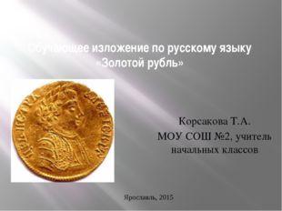 Обучающее изложение по русскому языку «Золотой рубль» Корсакова Т.А. МОУ СОШ
