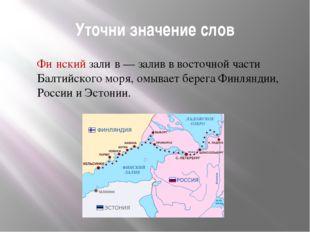 Уточни значение слов Фи́нский зали́в — залив в восточной части Балтийского мо