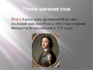 Уточни значение слов Пётр I Алексе́евич, прозванный Вели́кий— последний царь