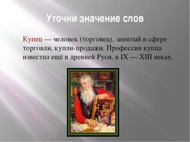 Уточни значение слов Купец — человек (торговец), занятый в сфере торговли, ку...