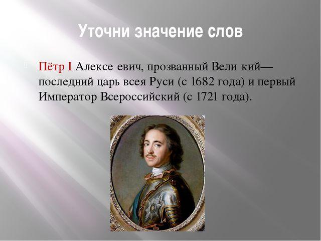 Уточни значение слов Пётр I Алексе́евич, прозванный Вели́кий— последний царь...