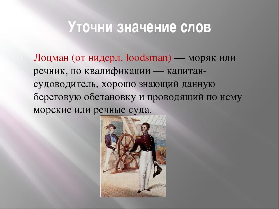 Уточни значение слов Лоцман (от нидерл. loodsman) — моряк или речник, по квал...