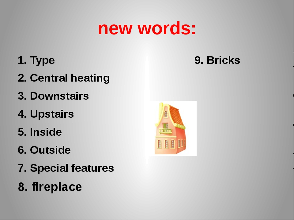 new words: 1. Type 9. Bricks 2. Central heating 3. Downstairs 4. Upstairs 5....