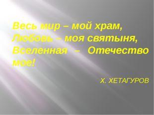 Весь мир – мой храм, Любовь – моя святыня, Вселенная – Отечество мое! Х. ХЕТА