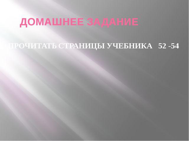 ДОМАШНЕЕ ЗАДАНИЕ ПРОЧИТАТЬ СТРАНИЦЫ УЧЕБНИКА 52 -54