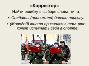«Корректор» Найти ошибку в выборе слова, типа: Солдаты (принимали) давали при