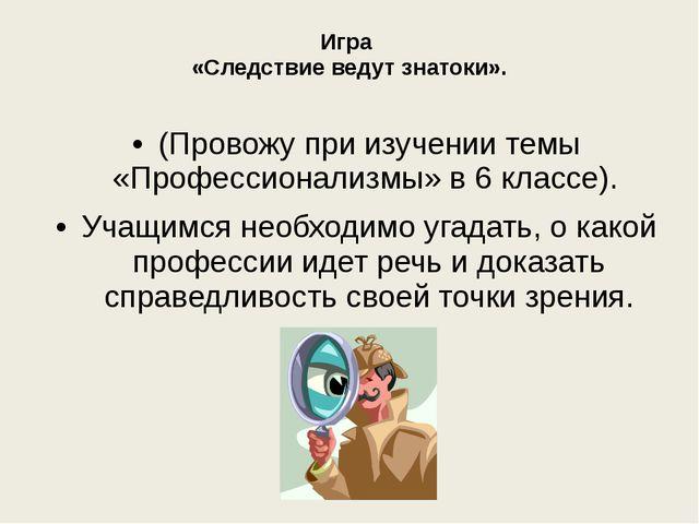 Игра «Следствие ведут знатоки». (Провожу при изучении темы «Профессионализмы...