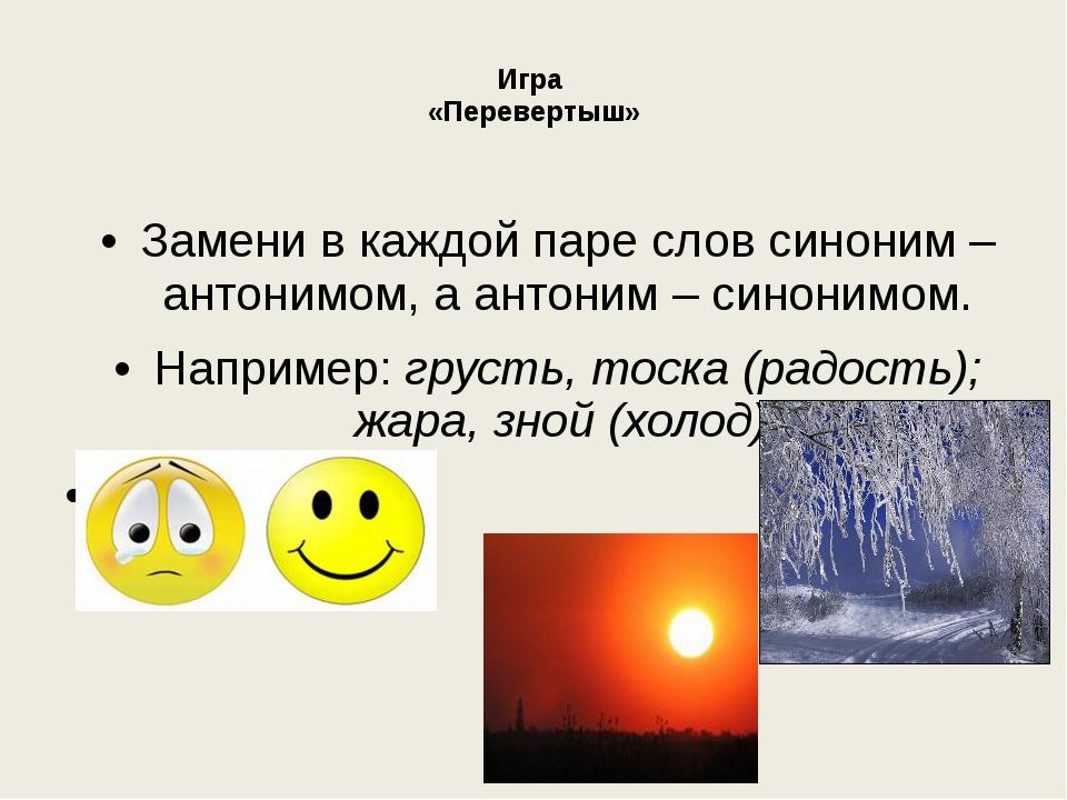 Игра «Перевертыш» Замени в каждой паре слов синоним – антонимом, а антоним –...