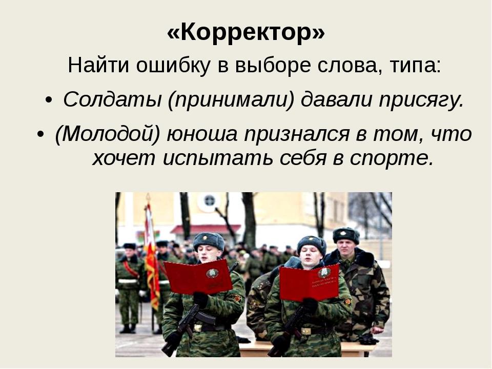 «Корректор» Найти ошибку в выборе слова, типа: Солдаты (принимали) давали при...