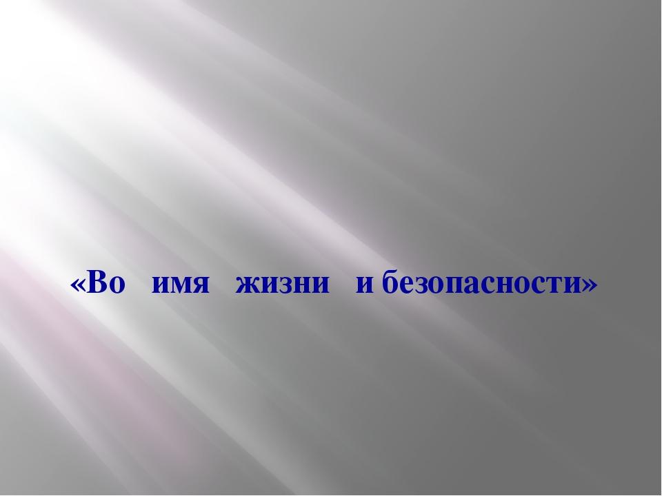 «Во имя жизни и безопасности»