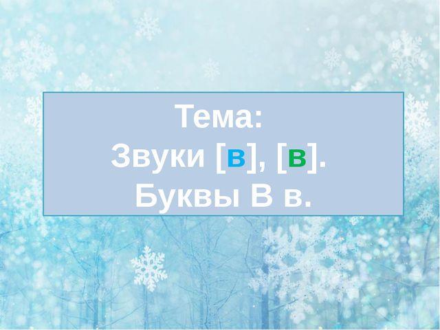 Тема: Звуки [в], [в]. Буквы В в.
