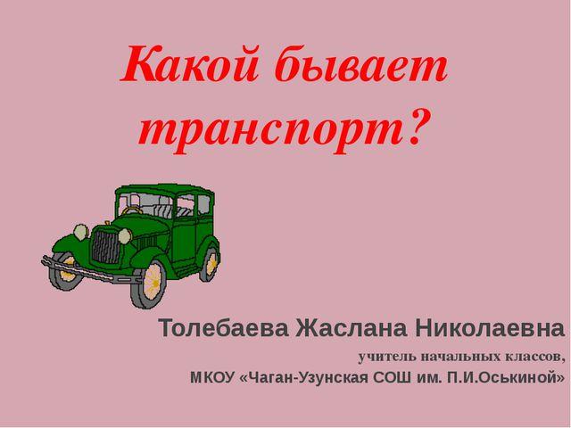 Какой бывает транспорт? Толебаева Жаслана Николаевна учитель начальных классо...