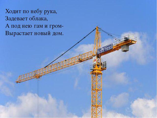 Ходит по небу рука, Задевает облака, А под нею гам и гром- Вырастает новый д...