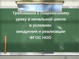 Требования к современному уроку в начальной школе в условиях внедрения и реал