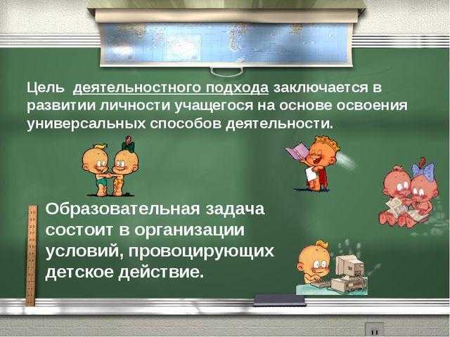 Цель деятельностного подхода заключается в развитии личности учащегося на осн...