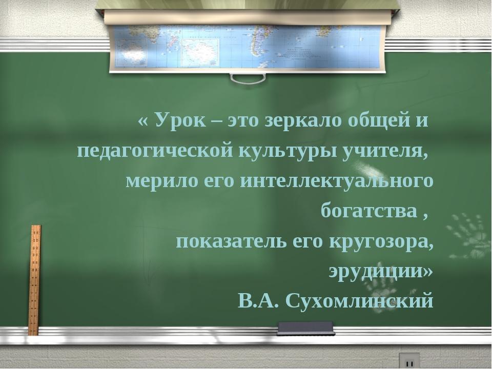 « Урок – это зеркало общей и педагогической культуры учителя, мерило его инте...