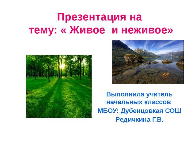Презентация на тему: « Живое и неживое» Выполнила учитель начальных классов М...