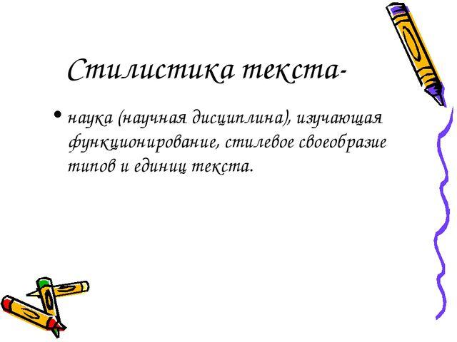 Стилистика текста- наука (научная дисциплина), изучающая функционирование, ст...