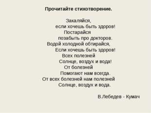 Прочитайте стихотворение.  Закаляйся, если хочешь быть здоров! Постарайся по