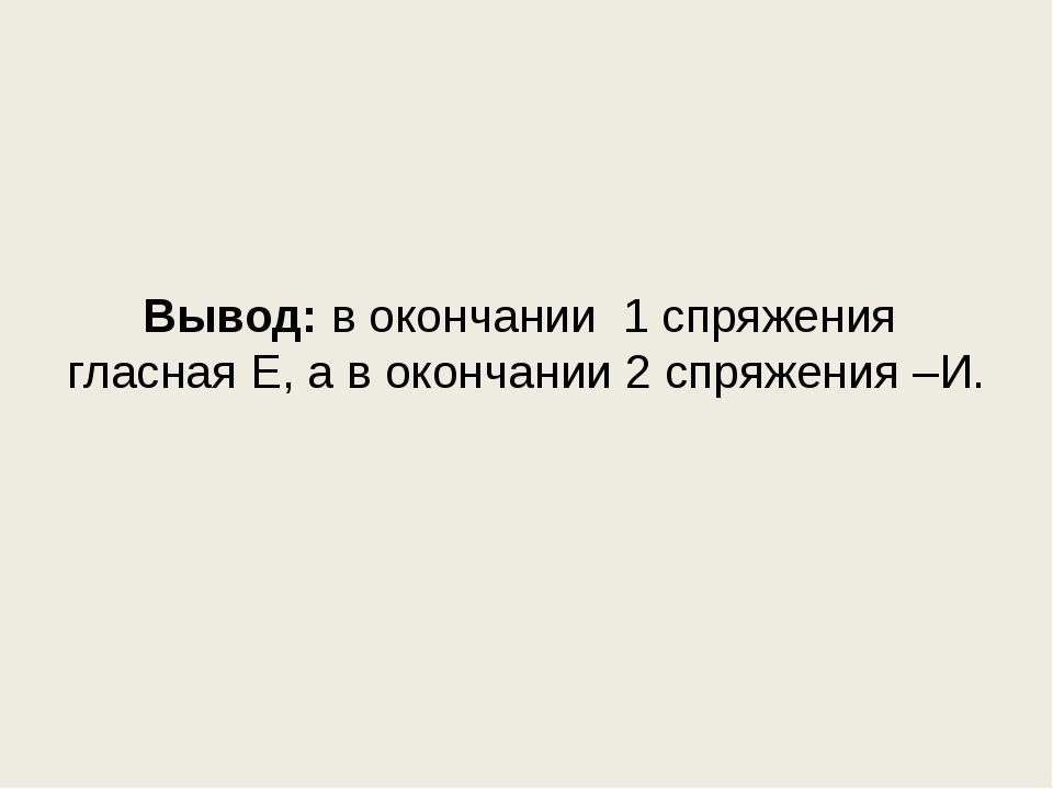 Вывод: в окончании 1 спряжения гласная Е, а в окончании 2 спряжения –И.