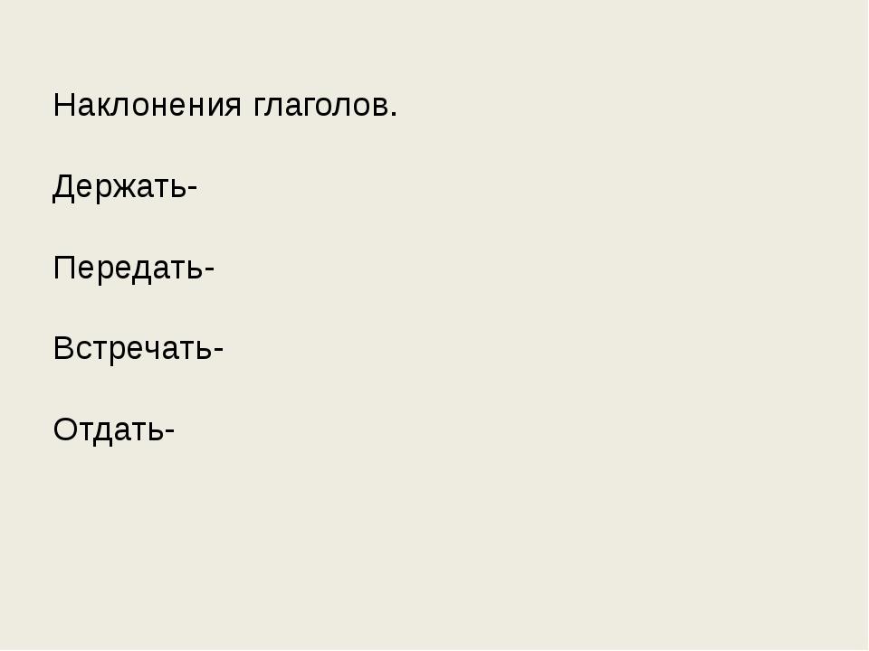 Наклонения глаголов. Держать- Передать- Встречать- Отдать-
