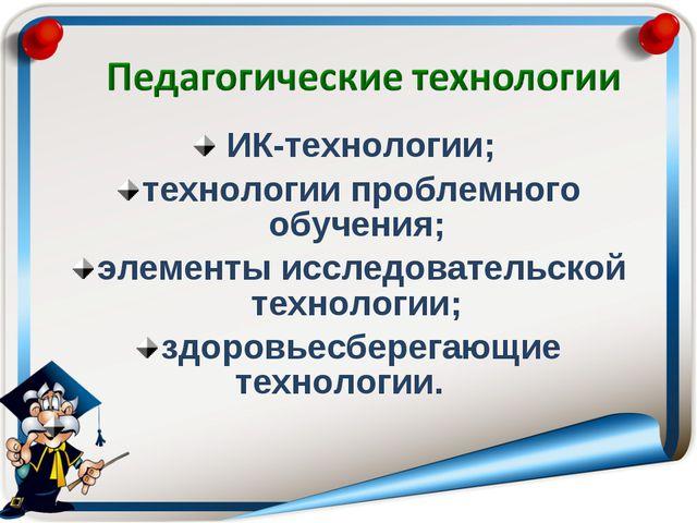 ИК-технологии; технологии проблемного обучения; элементы исследовательской т...