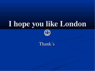 I hope you like London  Thank´s