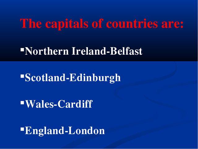 The capitals of countries are: Northern Ireland-Belfast Scotland-Edinburgh Wa...