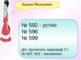Задачи Мальвины № 592 - устно № 596 № 599 Д/з: прочитать параграф 17, № 597,