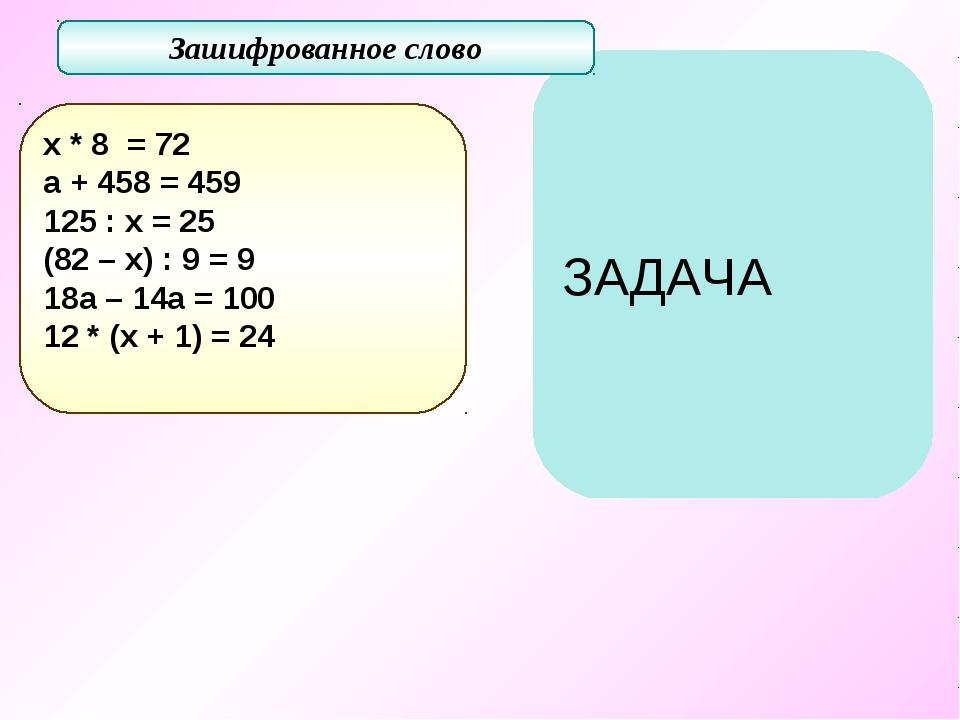 ЗАДАЧА Зашифрованное слово х * 8 = 72 а + 458 = 459 125 : х = 25 (82 – х) : 9...