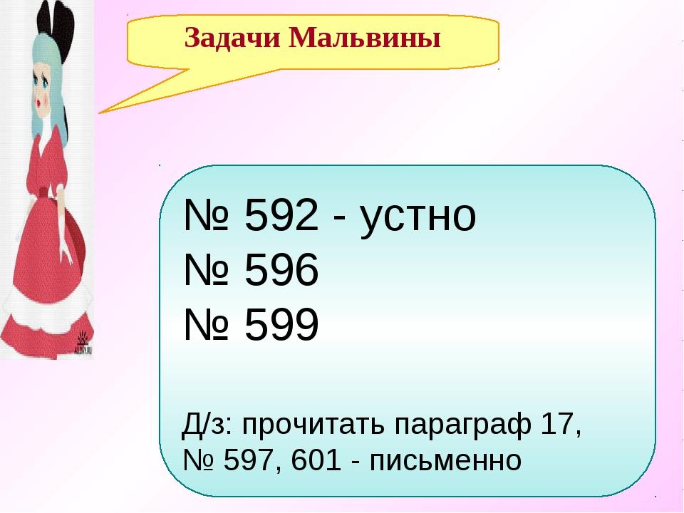 Задачи Мальвины № 592 - устно № 596 № 599 Д/з: прочитать параграф 17, № 597,...