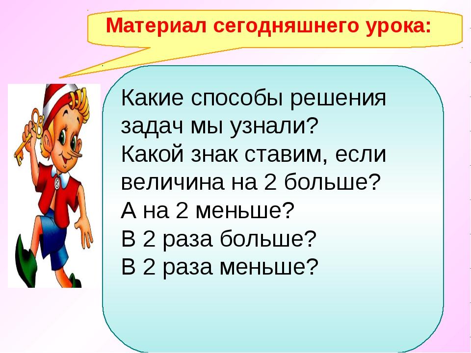 Материал сегодняшнего урока: Какие способы решения задач мы узнали? Какой зна...