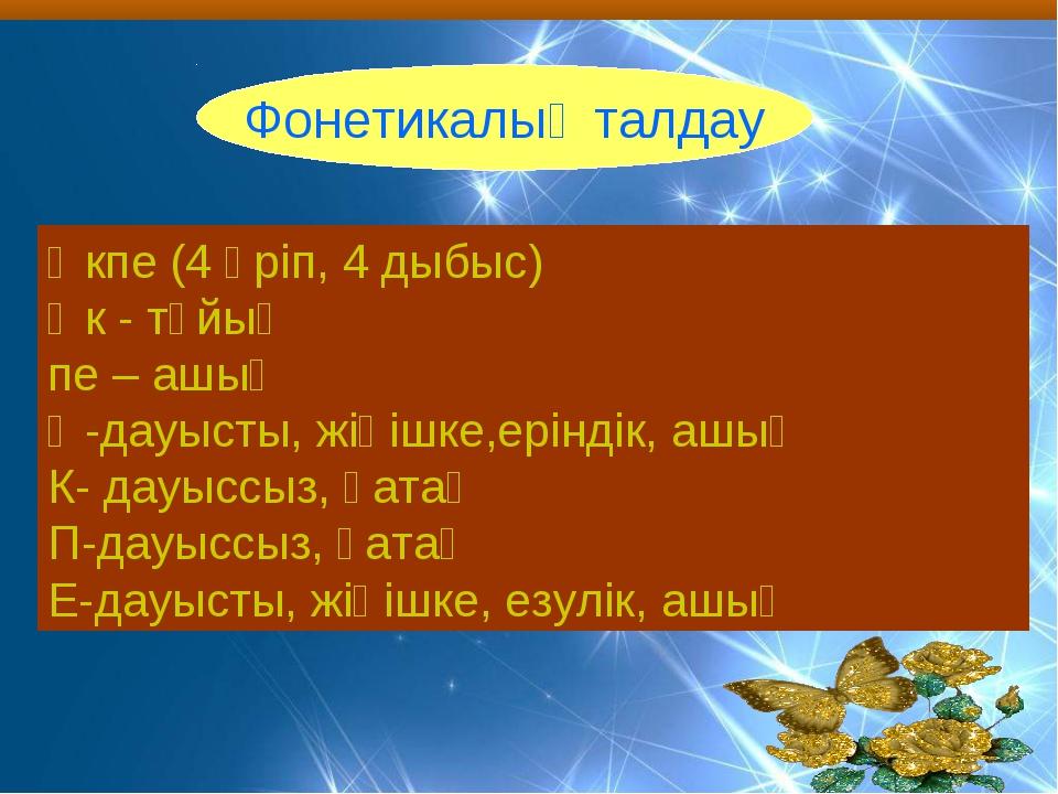 Фонетикалық талдау Өкпе (4 әріп, 4 дыбыс) Өк - тұйық пе – ашық Ө-дауысты, жің...