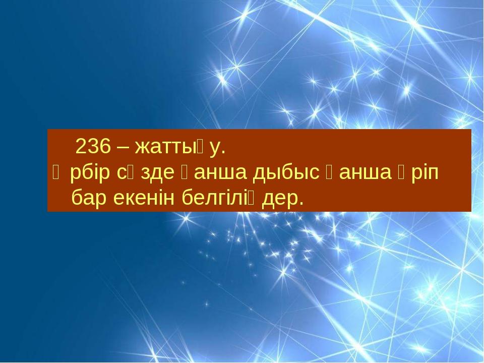 236 – жаттығу. Әрбір сөзде қанша дыбыс қанша әріп бар екенін белгіліңдер.