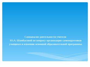 Самоанализ деятельности учителя Ю.А. Шамбасовой по вопросу организации самопо