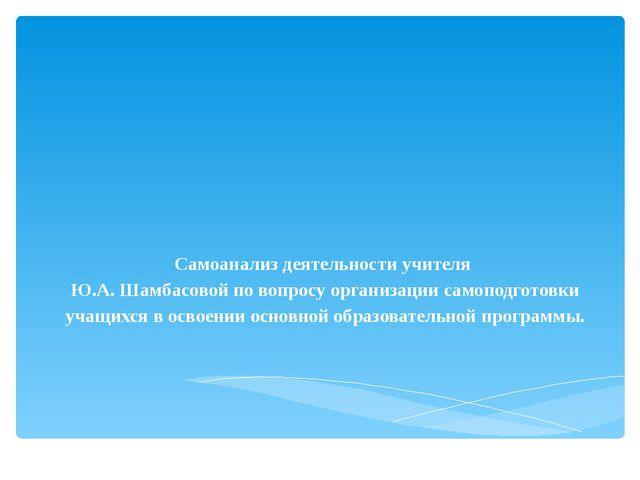 Самоанализ деятельности учителя Ю.А. Шамбасовой по вопросу организации самопо...