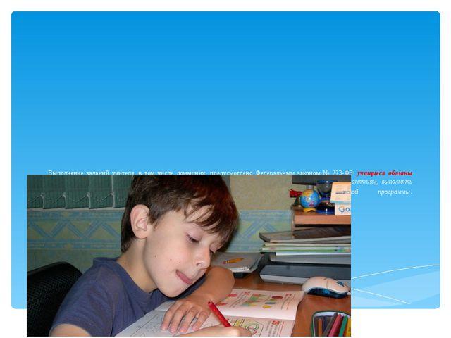 Выполнение заданий учителя, в том числе домашних, предусмотрено Федеральным з...