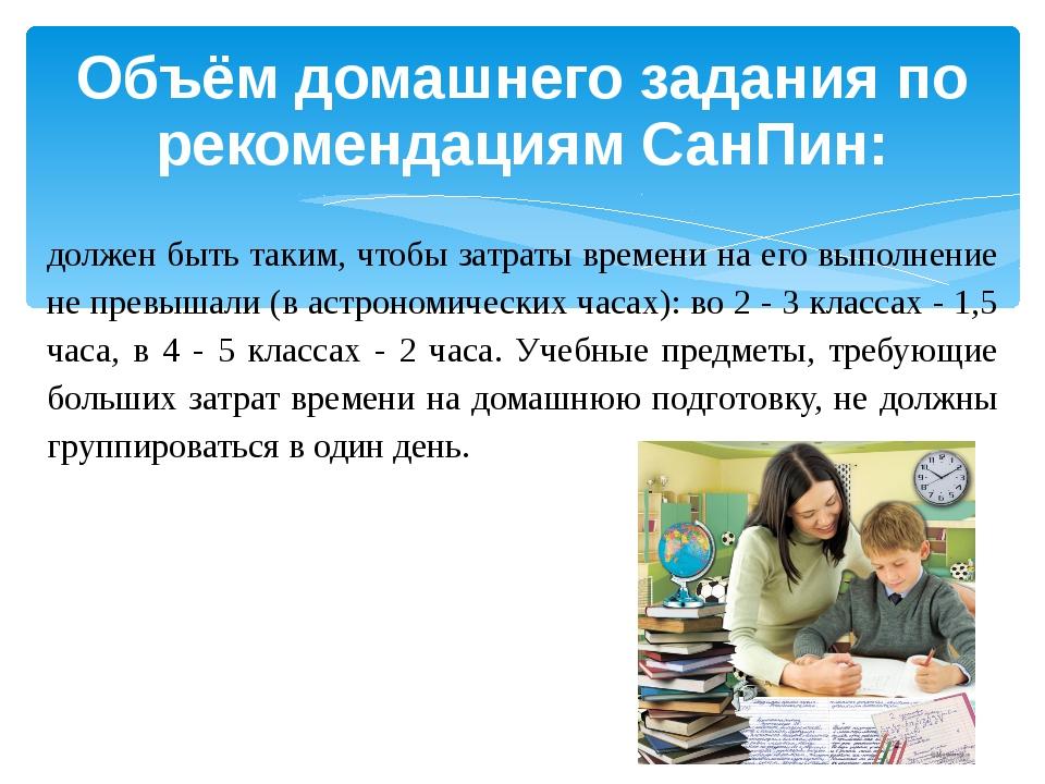 Объём домашнего задания по рекомендациям СанПин: должен быть таким, чтобы зат...