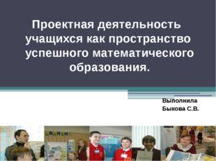 Выполнила Быкова С.В. Проектная деятельность учащихся как пространство успешн